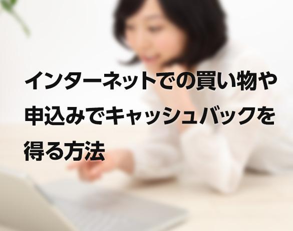 インターネットでの買い物や申込みでキャッシュバックを得る方法